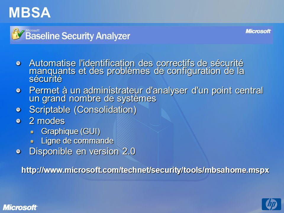 MBSA Automatise l identification des correctifs de sécurité manquants et des problèmes de configuration de la sécurité Permet à un administrateur d analyser d un point central un grand nombre de systèmes Scriptable (Consolidation) 2 modes Graphique (GUI) Ligne de commande Disponible en version 2.0 http://www.microsoft.com/technet/security/tools/mbsahome.mspx