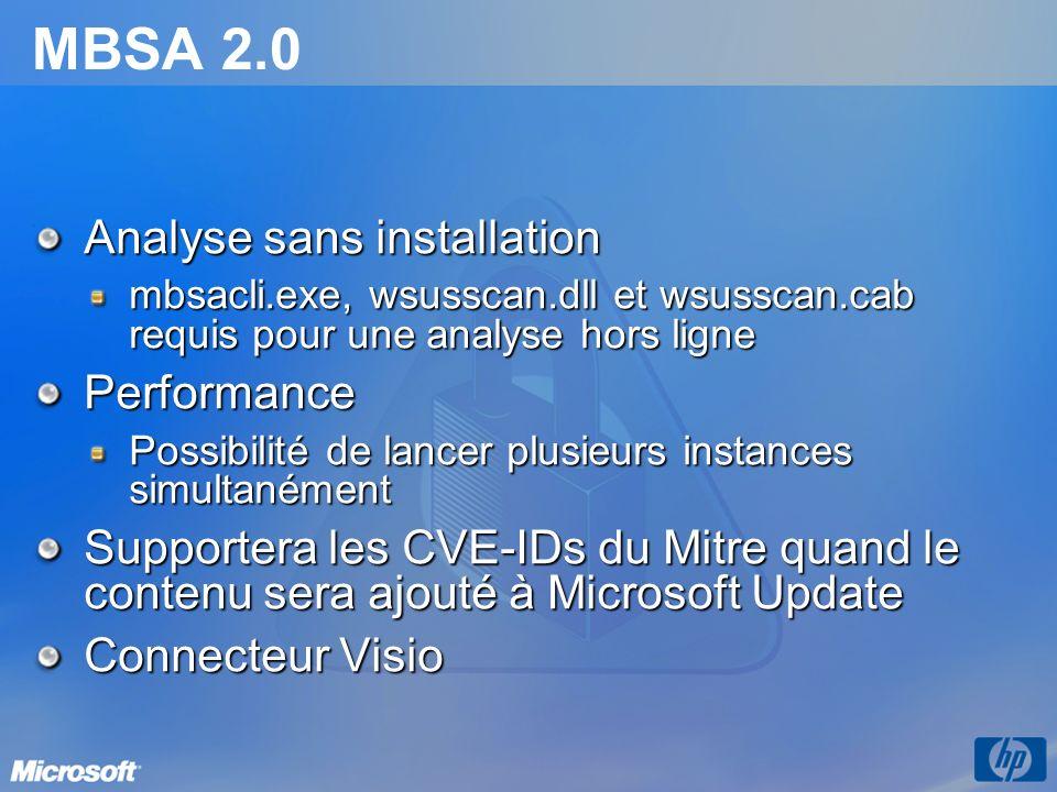 MBSA 2.0 Analyse sans installation mbsacli.exe, wsusscan.dll et wsusscan.cab requis pour une analyse hors ligne Performance Possibilité de lancer plusieurs instances simultanément Supportera les CVE-IDs du Mitre quand le contenu sera ajouté à Microsoft Update Connecteur Visio