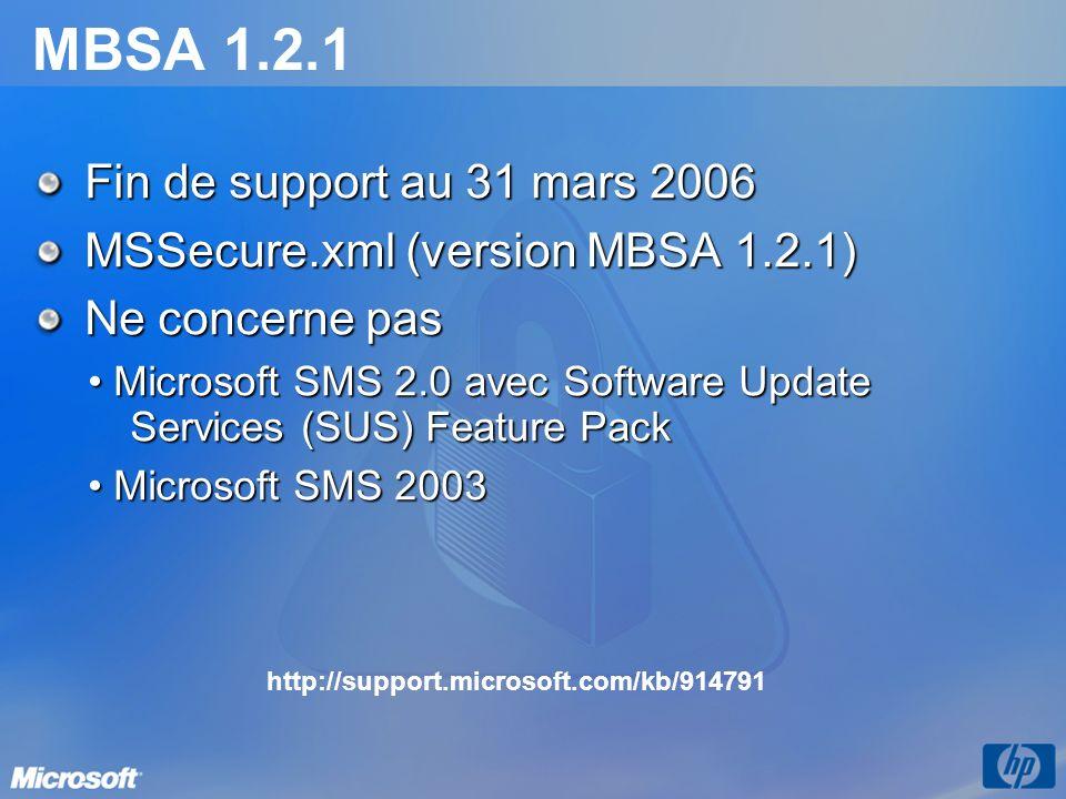 MBSA 1.2.1 Fin de support au 31 mars 2006 MSSecure.xml (version MBSA 1.2.1) Ne concerne pas Microsoft SMS 2.0 avec Software Update Services (SUS) Feature Pack Microsoft SMS 2.0 avec Software Update Services (SUS) Feature Pack Microsoft SMS 2003 Microsoft SMS 2003 http://support.microsoft.com/kb/914791