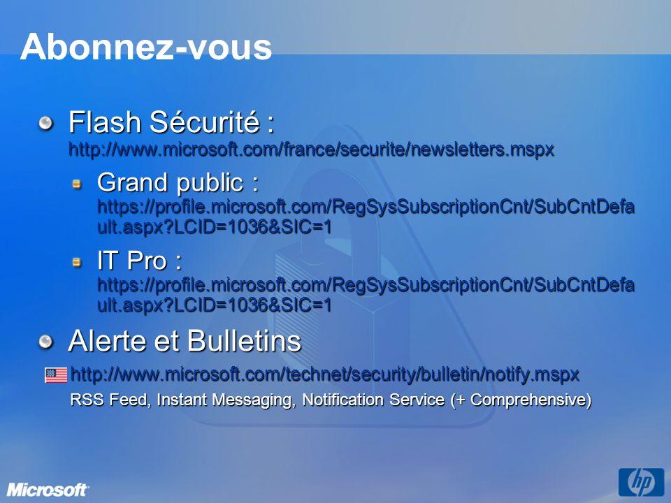 Abonnez-vous Flash Sécurité : http://www.microsoft.com/france/securite/newsletters.mspx Grand public : https://profile.microsoft.com/RegSysSubscriptionCnt/SubCntDefa ult.aspx?LCID=1036&SIC=1 IT Pro : https://profile.microsoft.com/RegSysSubscriptionCnt/SubCntDefa ult.aspx?LCID=1036&SIC=1 Alerte et Bulletins http://www.microsoft.com/technet/security/bulletin/notify.mspx RSS Feed, Instant Messaging, Notification Service (+ Comprehensive)