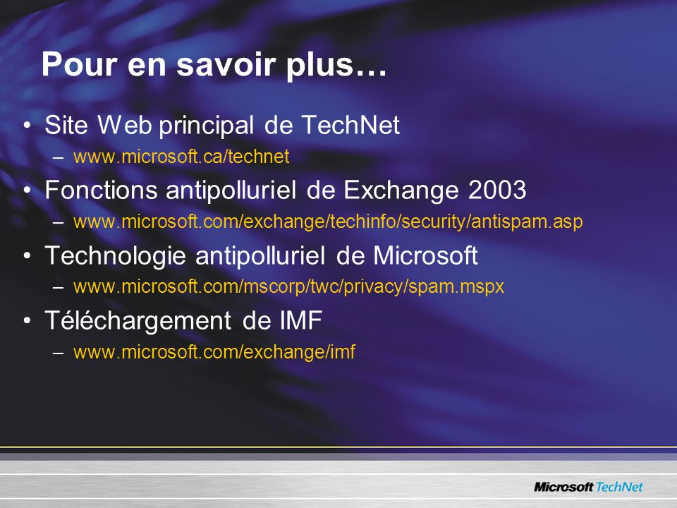 Pour en savoir plus… Site Web principal de TechNet –www.microsoft.ca/technet Fonctions antipolluriel de Exchange 2003 –www.microsoft.com/exchange/tech