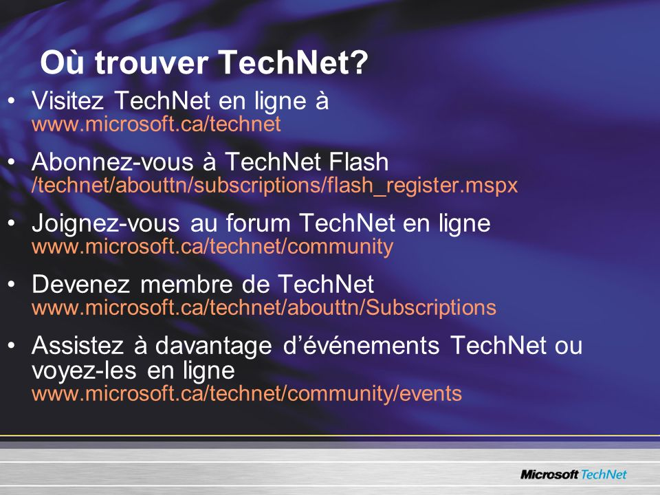 Où trouver TechNet? Visitez TechNet en ligne à www.microsoft.ca/technet Abonnez-vous à TechNet Flash /technet/abouttn/subscriptions/flash_register.msp