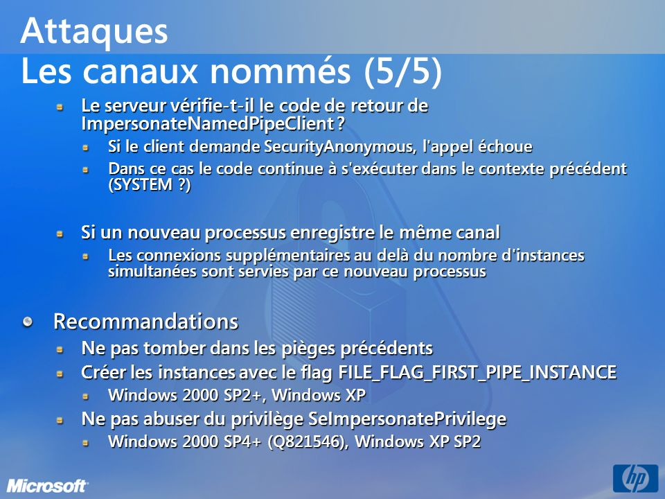Attaques Les canaux nommés (5/5) Le serveur vérifie-t-il le code de retour de ImpersonateNamedPipeClient ? Si le client demande SecurityAnonymous, l'a