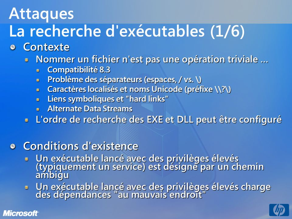 Attaques La recherche d'exécutables (1/6) Contexte Nommer un fichier n'est pas une opération triviale … Compatibilité 8.3 Problème des séparateurs (es