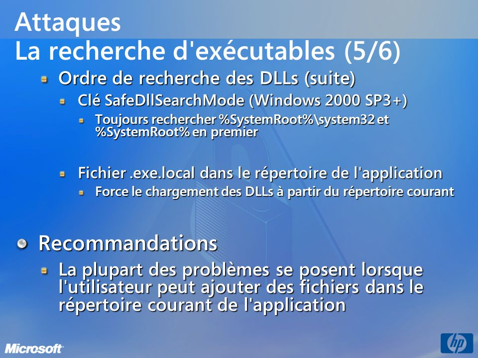 Attaques La recherche d'exécutables (5/6) Ordre de recherche des DLLs (suite) Clé SafeDllSearchMode (Windows 2000 SP3+) Toujours rechercher %SystemRoo