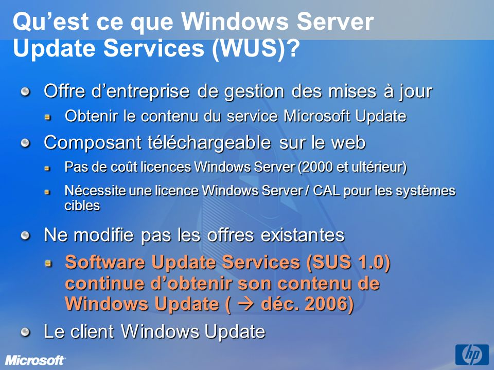 Comparaison de Microsoft Update, WSUS et SMS 2003 Capacité Microsoft Update WSUS SMS 2003 Logiciels et contenus supportés Logiciels supportés pour le contenu Pareil que WSUS + WinXP édition familiale Win2K, WS2003, WinXP Pro, Office 2003, Office XP, Exchange 2003, SQL Server 2000, MSDE Idem WSUS + NT 4.0 & Win98 + peut mettre à jour nimporte quel logiciel fonctionnant sur Windows Types de contenu supportés Toutes les mises à jour de logiciels, mises à jour critiques de pilotes, Service Packs & Feature Packs Toutes les mises à jour de logiciels, Service Packs & Feature Packs + support la mise à jour et linstallation dappli Windows Capacités de gestion des mises à jour Ciblage de contenu à certains systèmes N/ASimple Avancé Optimisation de la bande passante réseau OuiOuiOui Contrôle de la distribution des correctifs N/ASimple Avancé Installation de correctif & flexibilité de la planification Manuelle & contrôlée par lutilisateur final Simple Avancé Rapport sur les installations de correctifs Erreurs dinstallation rapportées à lutilisateur.