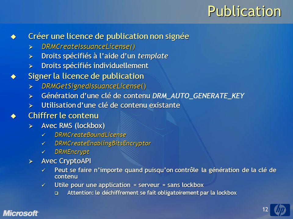 12Publication Créer une licence de publication non signée Créer une licence de publication non signée DRMCreateIssuanceLicense() DRMCreateIssuanceLicense() Droits spécifiés à laide dun template Droits spécifiés à laide dun template Droits spécifiés individuellement Droits spécifiés individuellement Signer la licence de publication Signer la licence de publication DRMGetSignedIssuanceLicense() DRMGetSignedIssuanceLicense() Génération dune clé de contenu Génération dune clé de contenu DRM_AUTO_GENERATE_KEY Utilisation dune clé de contenu existante Utilisation dune clé de contenu existante Chiffrer le contenu Chiffrer le contenu Avec RMS (lockbox) Avec RMS (lockbox) DRMCreateBoundLicense DRMCreateBoundLicense DRMCreateEnablingBitsEncryptor DRMCreateEnablingBitsEncryptor DRMEncrypt DRMEncrypt Avec CryptoAPI Avec CryptoAPI Peut se faire nimporte quand puisquon contrôle la génération de la clé de contenu Peut se faire nimporte quand puisquon contrôle la génération de la clé de contenu Utile pour une application « serveur » sans lockbox Utile pour une application « serveur » sans lockbox Attention: le déchiffrement se fait obligatoirement par la lockbox Attention: le déchiffrement se fait obligatoirement par la lockbox