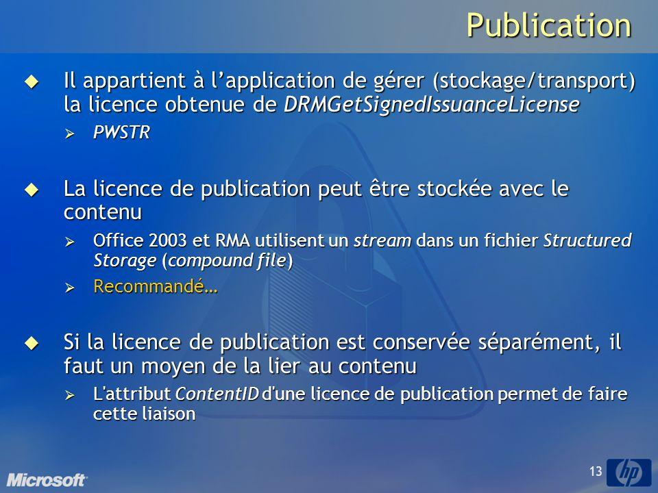 13Publication Il appartient à lapplication de gérer (stockage/transport) la licence obtenue de DRMGetSignedIssuanceLicense Il appartient à lapplication de gérer (stockage/transport) la licence obtenue de DRMGetSignedIssuanceLicense PWSTR PWSTR La licence de publication peut être stockée avec le contenu La licence de publication peut être stockée avec le contenu Office 2003 et RMA utilisent un stream dans un fichier Structured Storage (compound file) Office 2003 et RMA utilisent un stream dans un fichier Structured Storage (compound file) Recommandé… Recommandé… Si la licence de publication est conservée séparément, il faut un moyen de la lier au contenu Si la licence de publication est conservée séparément, il faut un moyen de la lier au contenu L attribut ContentID d une licence de publication permet de faire cette liaison L attribut ContentID d une licence de publication permet de faire cette liaison