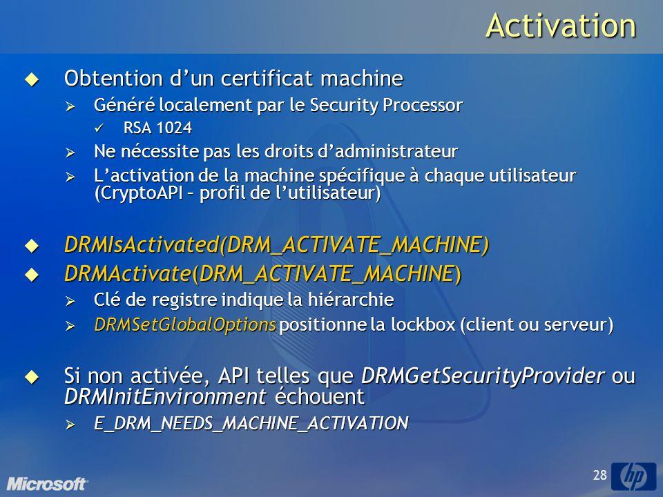 28Activation Obtention dun certificat machine Obtention dun certificat machine Généré localement par le Security Processor Généré localement par le Security Processor RSA 1024 RSA 1024 Ne nécessite pas les droits dadministrateur Ne nécessite pas les droits dadministrateur Lactivation de la machine spécifique à chaque utilisateur (CryptoAPI – profil de lutilisateur) Lactivation de la machine spécifique à chaque utilisateur (CryptoAPI – profil de lutilisateur) DRMIsActivated(DRM_ACTIVATE_MACHINE) DRMIsActivated(DRM_ACTIVATE_MACHINE) DRMActivate(DRM_ACTIVATE_MACHINE) DRMActivate(DRM_ACTIVATE_MACHINE) Clé de registre indique la hiérarchie Clé de registre indique la hiérarchie DRMSetGlobalOptions positionne la lockbox (client ou serveur) DRMSetGlobalOptions positionne la lockbox (client ou serveur) Si non activée, API telles que DRMGetSecurityProvider ou DRMInitEnvironment échouent Si non activée, API telles que DRMGetSecurityProvider ou DRMInitEnvironment échouent E_DRM_NEEDS_MACHINE_ACTIVATION E_DRM_NEEDS_MACHINE_ACTIVATION