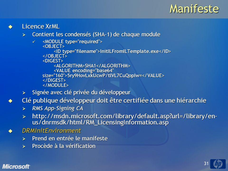 31Manifeste Licence XrML Licence XrML Contient les condensés (SHA-1) de chaque module Contient les condensés (SHA-1) de chaque module InitILFromILTemplate.exe SHA1 5ry9HovLxkUcwP/tlVL7CuQopIw= InitILFromILTemplate.exe SHA1 5ry9HovLxkUcwP/tlVL7CuQopIw= Signée avec clé privée du développeur Signée avec clé privée du développeur Clé publique développeur doit être certifiée dans une hiérarchie Clé publique développeur doit être certifiée dans une hiérarchie RMS App-Signing CA RMS App-Signing CA http://msdn.microsoft.com/library/default.asp?url=/library/en- us/dnrmsdk/html/RM_LicensingInformation.asp http://msdn.microsoft.com/library/default.asp?url=/library/en- us/dnrmsdk/html/RM_LicensingInformation.asp DRMInitEnvironment DRMInitEnvironment Prend en entrée le manifeste Prend en entrée le manifeste Procède à la vérification Procède à la vérification