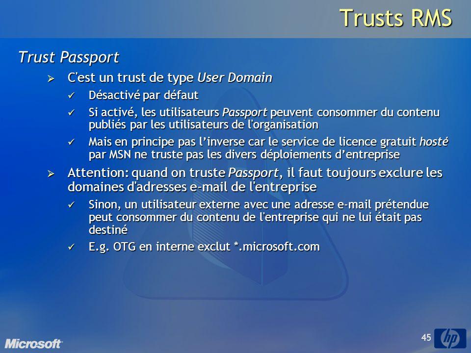 45 Trusts RMS Trust Passport C est un trust de type User Domain C est un trust de type User Domain Désactivé par défaut Désactivé par défaut Si activé, les utilisateurs Passport peuvent consommer du contenu publiés par les utilisateurs de l organisation Si activé, les utilisateurs Passport peuvent consommer du contenu publiés par les utilisateurs de l organisation Mais en principe pas linverse car le service de licence gratuit hosté par MSN ne truste pas les divers déploiements dentreprise Mais en principe pas linverse car le service de licence gratuit hosté par MSN ne truste pas les divers déploiements dentreprise Attention: quand on truste Passport, il faut toujours exclure les domaines d adresses e-mail de l entreprise Attention: quand on truste Passport, il faut toujours exclure les domaines d adresses e-mail de l entreprise Sinon, un utilisateur externe avec une adresse e-mail prétendue peut consommer du contenu de l entreprise qui ne lui était pas destiné Sinon, un utilisateur externe avec une adresse e-mail prétendue peut consommer du contenu de l entreprise qui ne lui était pas destiné E.g.
