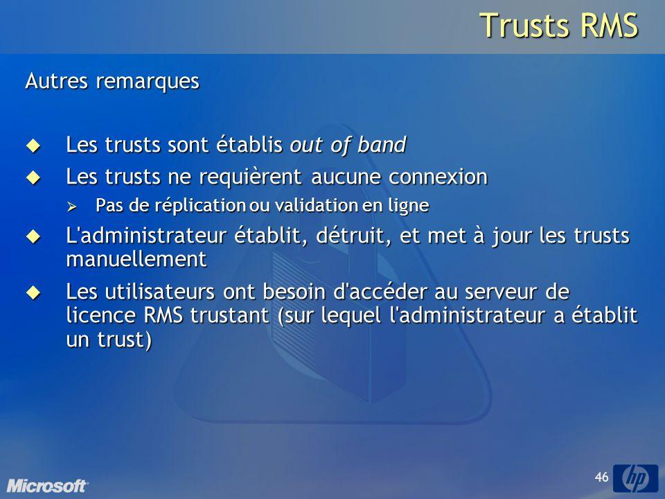 46 Trusts RMS Autres remarques Les trusts sont établis out of band Les trusts sont établis out of band Les trusts ne requièrent aucune connexion Les trusts ne requièrent aucune connexion Pas de réplication ou validation en ligne Pas de réplication ou validation en ligne L administrateur établit, détruit, et met à jour les trusts manuellement L administrateur établit, détruit, et met à jour les trusts manuellement Les utilisateurs ont besoin d accéder au serveur de licence RMS trustant (sur lequel l administrateur a établit un trust) Les utilisateurs ont besoin d accéder au serveur de licence RMS trustant (sur lequel l administrateur a établit un trust)