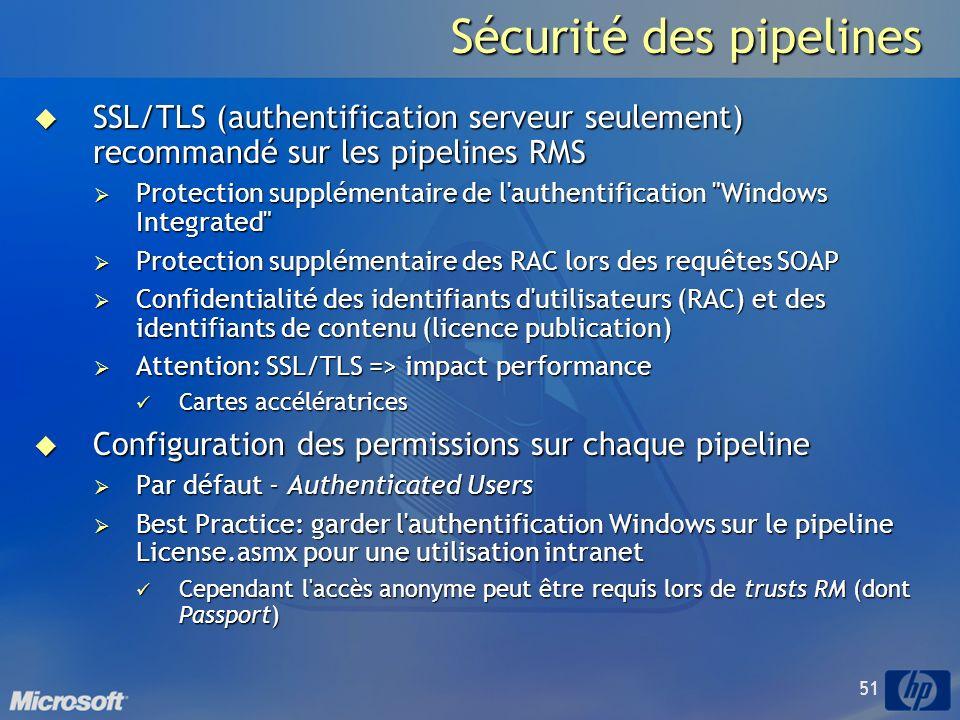 51 Sécurité des pipelines SSL/TLS (authentification serveur seulement) recommandé sur les pipelines RMS SSL/TLS (authentification serveur seulement) recommandé sur les pipelines RMS Protection supplémentaire de l authentification Windows Integrated Protection supplémentaire de l authentification Windows Integrated Protection supplémentaire des RAC lors des requêtes SOAP Protection supplémentaire des RAC lors des requêtes SOAP Confidentialité des identifiants d utilisateurs (RAC) et des identifiants de contenu (licence publication) Confidentialité des identifiants d utilisateurs (RAC) et des identifiants de contenu (licence publication) Attention: SSL/TLS => impact performance Attention: SSL/TLS => impact performance Cartes accélératrices Cartes accélératrices Configuration des permissions sur chaque pipeline Configuration des permissions sur chaque pipeline Par défaut - Authenticated Users Par défaut - Authenticated Users Best Practice: garder l authentification Windows sur le pipeline License.asmx pour une utilisation intranet Best Practice: garder l authentification Windows sur le pipeline License.asmx pour une utilisation intranet Cependant l accès anonyme peut être requis lors de trusts RM (dont Passport) Cependant l accès anonyme peut être requis lors de trusts RM (dont Passport)