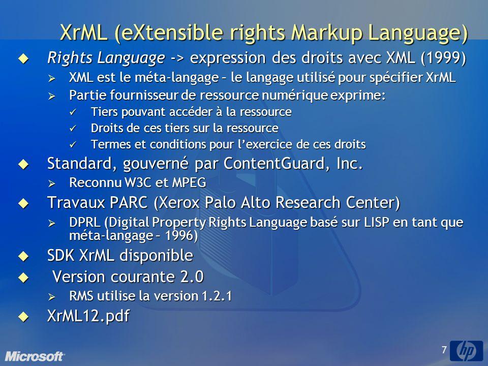 7 XrML (eXtensible rights Markup Language) Rights Language -> expression des droits avec XML (1999) Rights Language -> expression des droits avec XML (1999) XML est le méta-langage – le langage utilisé pour spécifier XrML XML est le méta-langage – le langage utilisé pour spécifier XrML Partie fournisseur de ressource numérique exprime: Partie fournisseur de ressource numérique exprime: Tiers pouvant accéder à la ressource Tiers pouvant accéder à la ressource Droits de ces tiers sur la ressource Droits de ces tiers sur la ressource Termes et conditions pour lexercice de ces droits Termes et conditions pour lexercice de ces droits Standard, gouverné par ContentGuard, Inc.