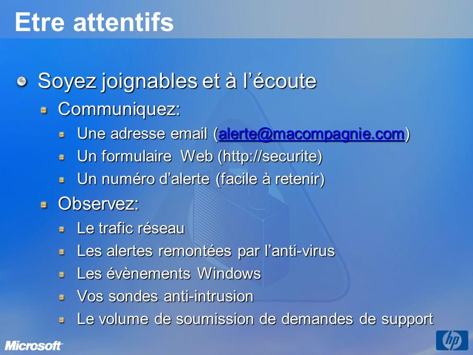 Etre attentifs Soyez joignables et à lécoute Communiquez: Une adresse email (alerte@macompagnie.com) alerte@macompagnie.com Un formulaire Web (http://securite) Un numéro dalerte (facile à retenir) Observez: Le trafic réseau Les alertes remontées par lanti-virus Les évènements Windows Vos sondes anti-intrusion Le volume de soumission de demandes de support