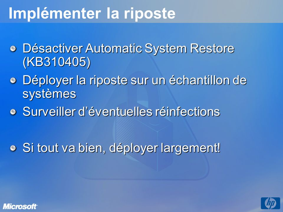 Implémenter la riposte Désactiver Automatic System Restore (KB310405) Déployer la riposte sur un échantillon de systèmes Surveiller déventuelles réinfections Si tout va bien, déployer largement!