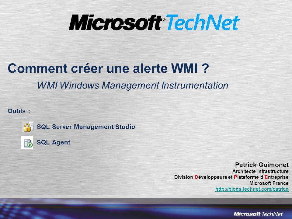 Comment créer une alerte WMI ? WMI Windows Management Instrumentation Outils : SQL Server Management Studio SQL Agent Patrick Guimonet Architecte Infr