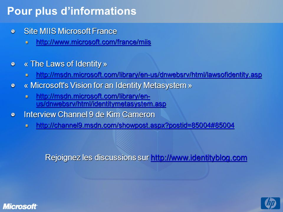Pour plus dinformations Site MIIS Microsoft France http://www.microsoft.com/france/miis « The Laws of Identity » http://msdn.microsoft.com/library/en-