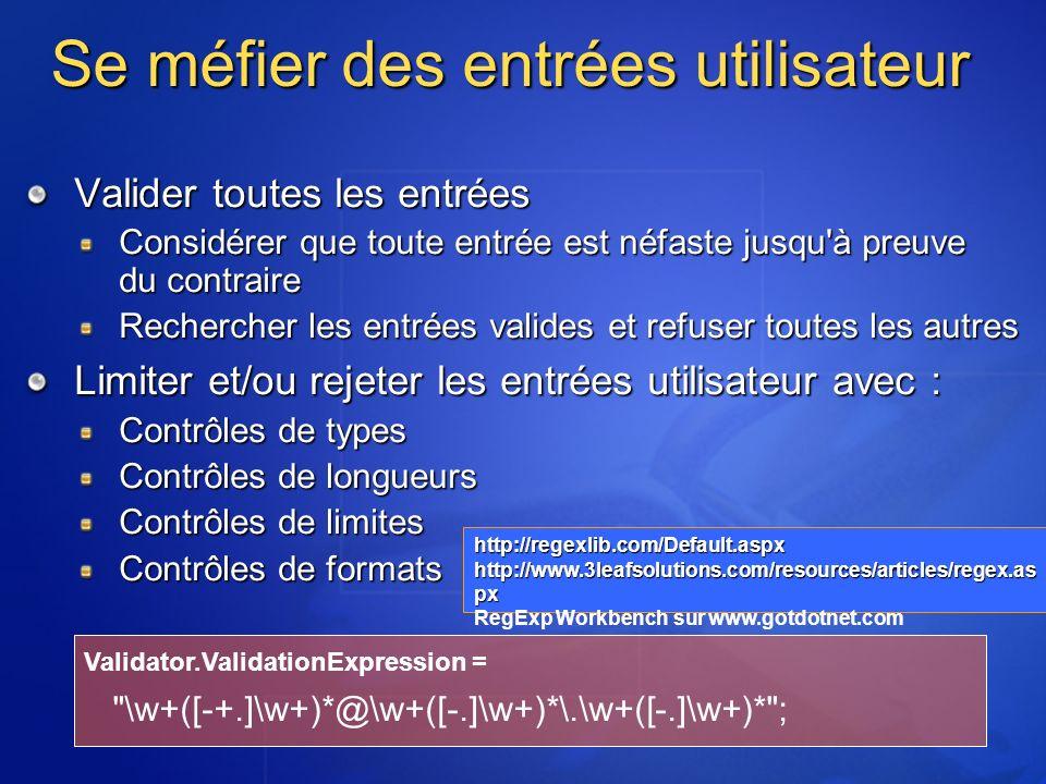 Se méfier des entrées utilisateur Valider toutes les entrées Considérer que toute entrée est néfaste jusqu à preuve du contraire Rechercher les entrées valides et refuser toutes les autres Limiter et/ou rejeter les entrées utilisateur avec : Contrôles de types Contrôles de longueurs Contrôles de limites Contrôles de formats Validator.ValidationExpression = \w+([-+.]\w+)*@\w+([-.]\w+)*\.\w+([-.]\w+)* ; http://regexlib.com/Default.aspx http://www.3leafsolutions.com/resources/articles/regex.as px RegExp Workbench sur www.gotdotnet.com