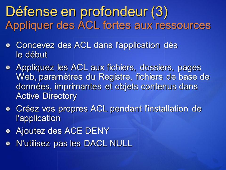 Défense en profondeur (3) Appliquer des ACL fortes aux ressources Concevez des ACL dans l application dès le début Appliquez les ACL aux fichiers, dossiers, pages Web, paramètres du Registre, fichiers de base de données, imprimantes et objets contenus dans Active Directory Créez vos propres ACL pendant l installation de l application Ajoutez des ACE DENY N utilisez pas les DACL NULL