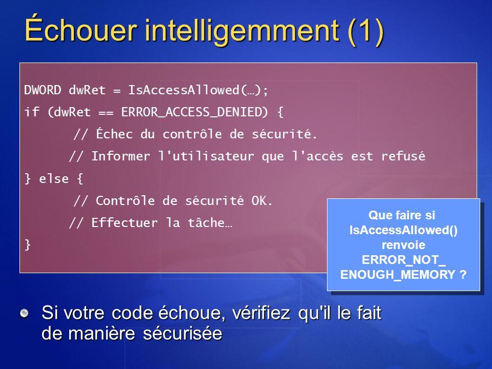 Échouer intelligemment (1) Si votre code échoue, vérifiez qu il le fait de manière sécurisée DWORD dwRet = IsAccessAllowed(…); if (dwRet == ERROR_ACCESS_DENIED) { // Échec du contrôle de sécurité.