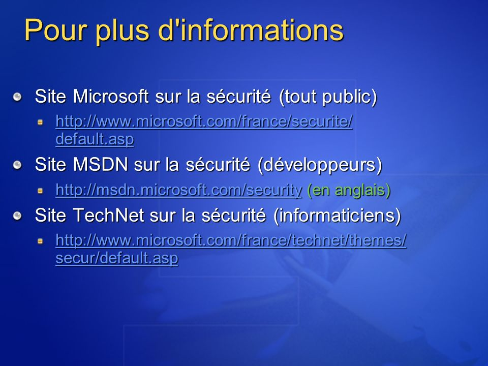 Pour plus d informations Site Microsoft sur la sécurité (tout public) http://www.microsoft.com/france/securite/ default.asp http://www.microsoft.com/france/securite/ default.asp Site MSDN sur la sécurité (développeurs) http://msdn.microsoft.com/securityhttp://msdn.microsoft.com/security (en anglais) http://msdn.microsoft.com/security Site TechNet sur la sécurité (informaticiens) http://www.microsoft.com/france/technet/themes/ secur/default.asp http://www.microsoft.com/france/technet/themes/ secur/default.asp