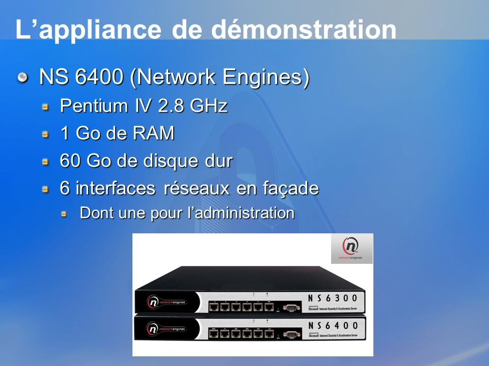 Lappliance de démonstration NS 6400 (Network Engines) Pentium IV 2.8 GHz 1 Go de RAM 60 Go de disque dur 6 interfaces réseaux en façade Dont une pour