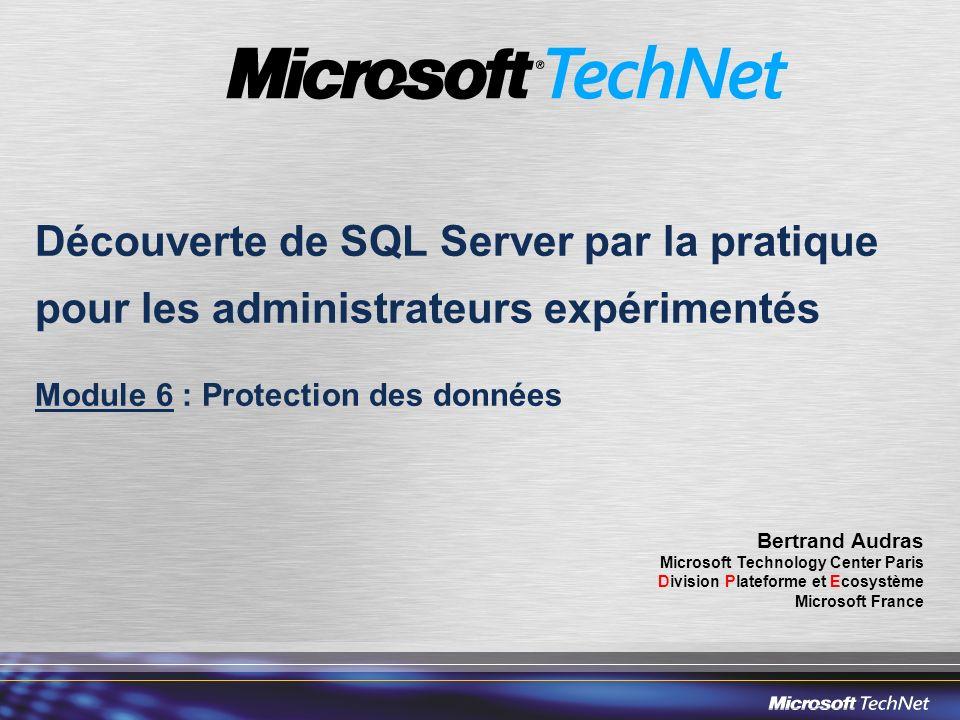 Découverte de SQL Server par la pratique pour les administrateurs expérimentés Module 6 : Protection des données Bertrand Audras Microsoft Technology Center Paris Division Plateforme et Ecosystème Microsoft France