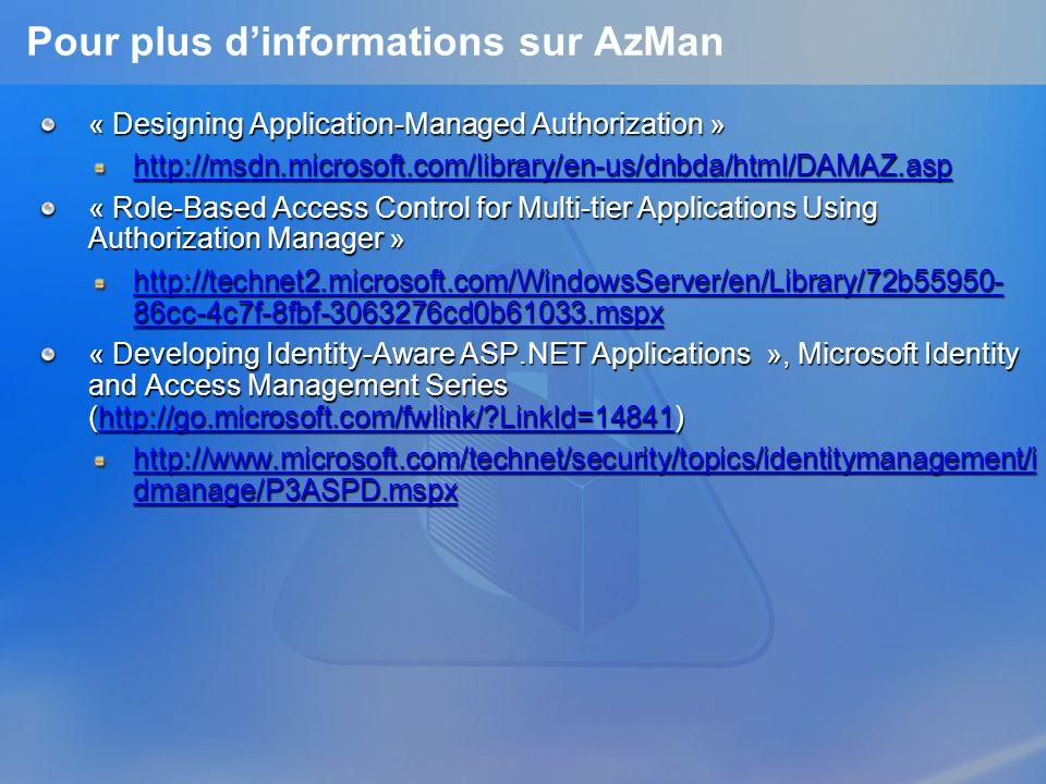 Pour plus dinformations sur AzMan « Designing Application-Managed Authorization » http://msdn.microsoft.com/library/en-us/dnbda/html/DAMAZ.asp « Role-