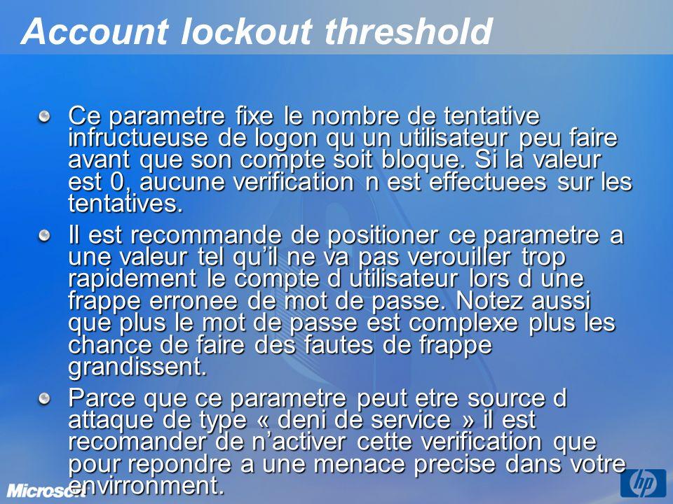 Account lockout threshold Ce parametre fixe le nombre de tentative infructueuse de logon qu un utilisateur peu faire avant que son compte soit bloque.