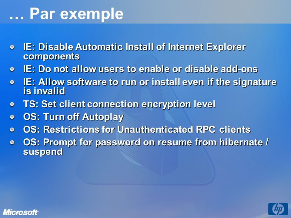 … Par exemple IE: Disable Automatic Install of Internet Explorer components IE: Do not allow users to enable or disable add-ons IE: Allow software to