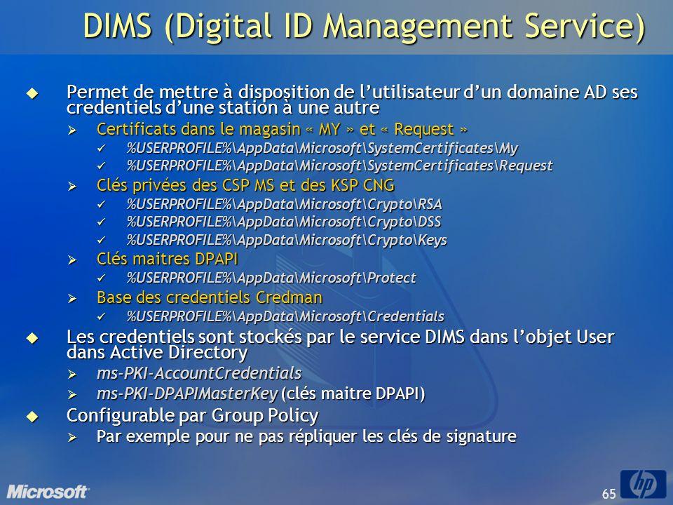 65 DIMS (Digital ID Management Service) Permet de mettre à disposition de lutilisateur dun domaine AD ses credentiels dune station à une autre Permet
