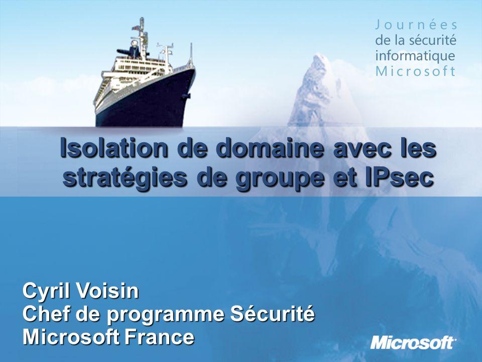 Isolation de domaine avec les stratégies de groupe et IPsec Cyril Voisin Chef de programme Sécurité Microsoft France
