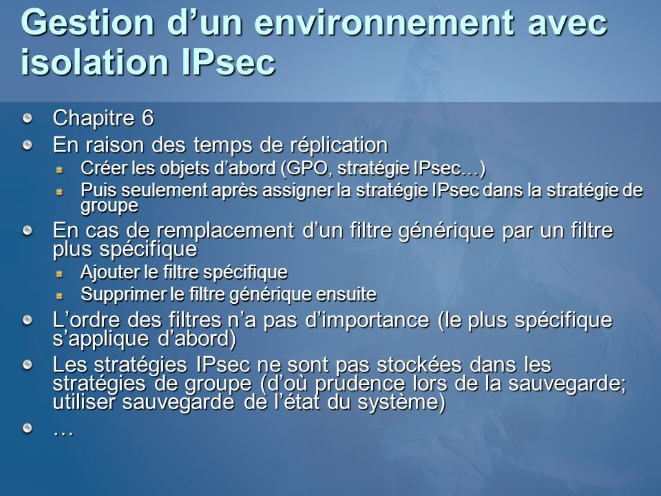 Gestion dun environnement avec isolation IPsec Chapitre 6 En raison des temps de réplication Créer les objets dabord (GPO, stratégie IPsec…) Puis seul