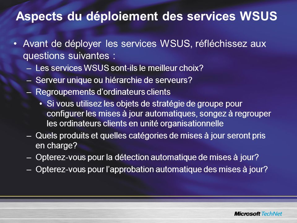 Aspects du déploiement des services WSUS Avant de déployer les services WSUS, réfléchissez aux questions suivantes : –Les services WSUS sont-ils le me