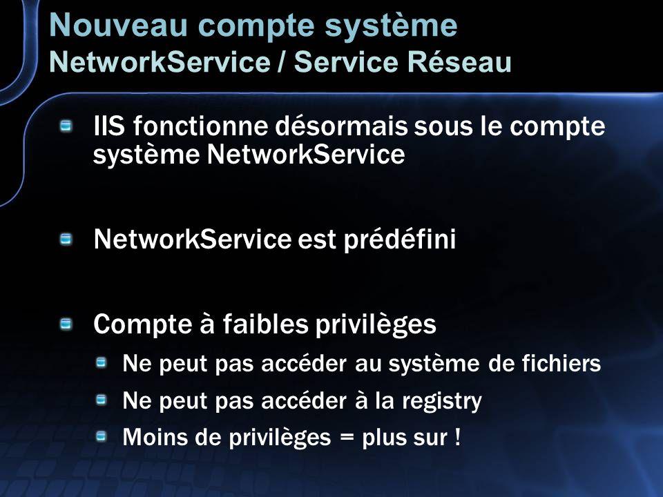 Nouveau compte système NetworkService / Service Réseau IIS fonctionne désormais sous le compte système NetworkService NetworkService est prédéfini Compte à faibles privilèges Ne peut pas accéder au système de fichiers Ne peut pas accéder à la registry Moins de privilèges = plus sur !