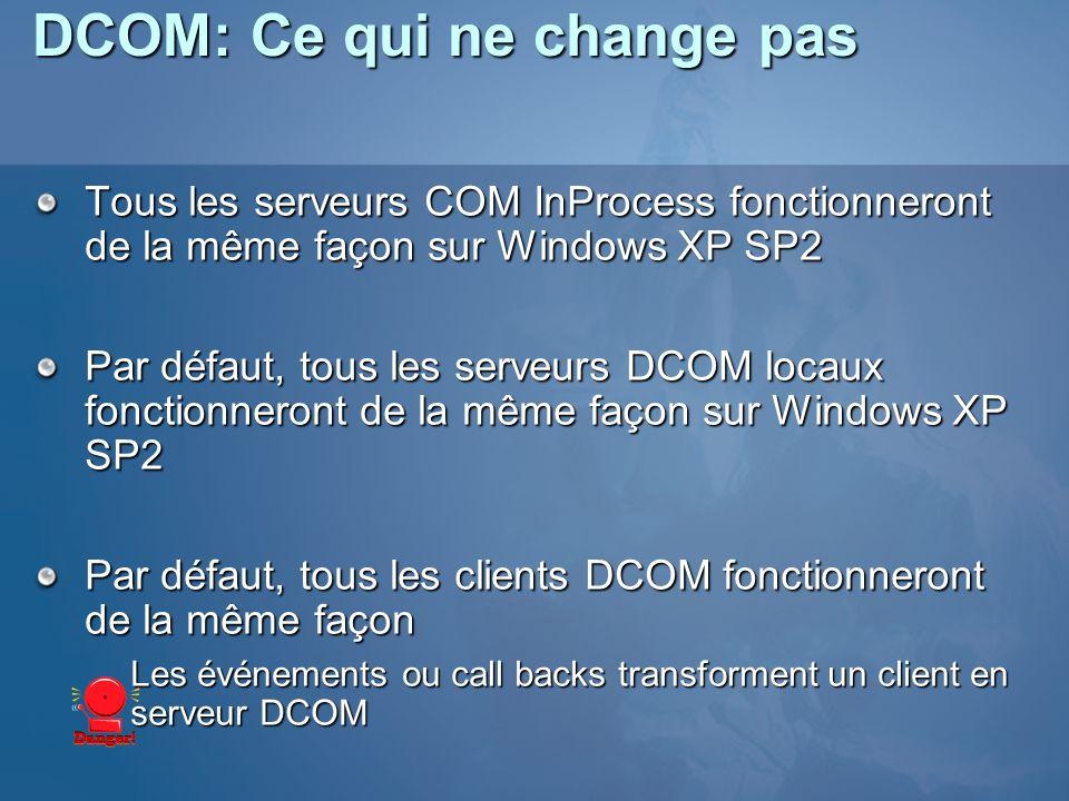 DCOM: Ce qui ne change pas Tous les serveurs COM InProcess fonctionneront de la même façon sur Windows XP SP2 Par défaut, tous les serveurs DCOM locaux fonctionneront de la même façon sur Windows XP SP2 Par défaut, tous les clients DCOM fonctionneront de la même façon Les événements ou call backs transforment un client en serveur DCOM
