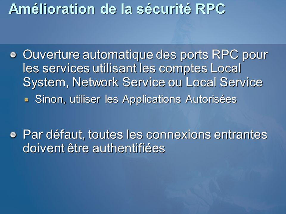 Amélioration de la sécurité RPC Ouverture automatique des ports RPC pour les services utilisant les comptes Local System, Network Service ou Local Service Sinon, utiliser les Applications Autorisées Par défaut, toutes les connexions entrantes doivent être authentifiées