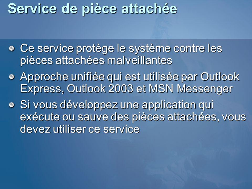 Service de pièce attachée Ce service protège le système contre les pièces attachées malveillantes Approche unifiée qui est utilisée par Outlook Express, Outlook 2003 et MSN Messenger Si vous développez une application qui exécute ou sauve des pièces attachées, vous devez utiliser ce service