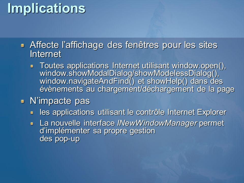 Implications Affecte laffichage des fenêtres pour les sites Internet Toutes applications Internet utilisant window.open(), window.showModalDialog/showModelessDialog(), window.navigateAndFind() et showHelp() dans des évènements au chargement/déchargement de la page Nimpacte pas les applications utilisant le contrôle Internet Explorer La nouvelle interface INewWindowManager permet dimplémenter sa propre gestion des pop-up