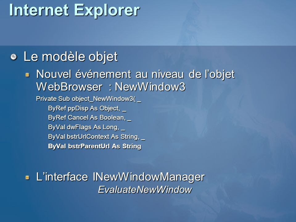 Internet Explorer Le modèle objet Nouvel événement au niveau de lobjet WebBrowser : NewWindow3 Private Sub object_NewWindow3( _ ByRef ppDisp As Object, _ ByRef Cancel As Boolean, _ ByVal dwFlags As Long, _ ByVal bstrUrlContext As String, _ ByVal bstrParentUrl As String Linterface INewWindowManager EvaluateNewWindow