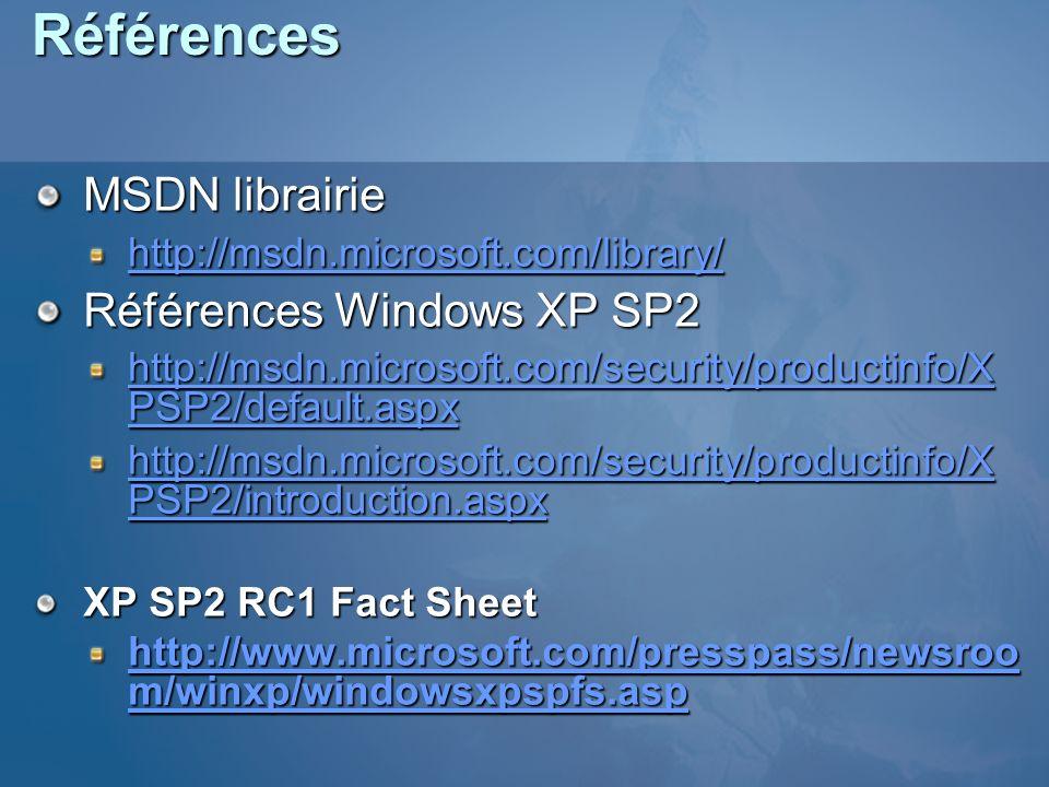 Références MSDN librairie http://msdn.microsoft.com/library/ Références Windows XP SP2 http://msdn.microsoft.com/security/productinfo/X PSP2/default.aspx http://msdn.microsoft.com/security/productinfo/X PSP2/default.aspx http://msdn.microsoft.com/security/productinfo/X PSP2/introduction.aspx http://msdn.microsoft.com/security/productinfo/X PSP2/introduction.aspx XP SP2 RC1 Fact Sheet http://www.microsoft.com/presspass/newsroo m/winxp/windowsxpspfs.asp http://www.microsoft.com/presspass/newsroo m/winxp/windowsxpspfs.asp