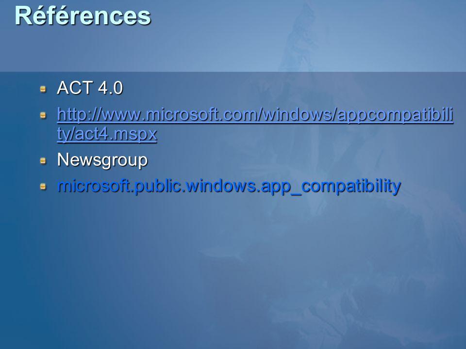 Références ACT 4.0 http://www.microsoft.com/windows/appcompatibili ty/act4.mspx http://www.microsoft.com/windows/appcompatibili ty/act4.mspxNewsgroupmicrosoft.public.windows.app_compatibility