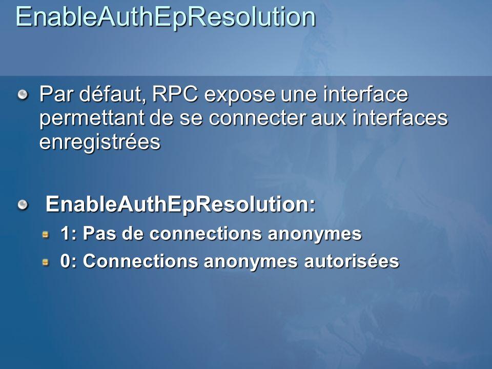 EnableAuthEpResolution Par défaut, RPC expose une interface permettant de se connecter aux interfaces enregistrées EnableAuthEpResolution: EnableAuthEpResolution: 1: Pas de connections anonymes 0: Connections anonymes autorisées