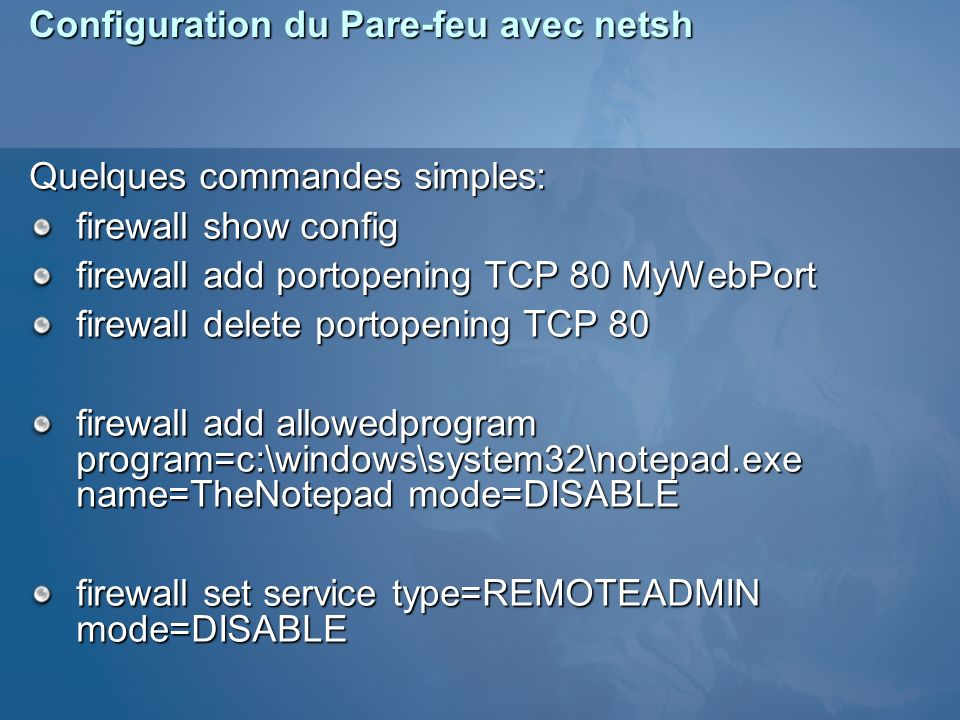 Configuration du Pare-feu avec netsh Quelques commandes simples: firewall show config firewall add portopening TCP 80 MyWebPort firewall delete portopening TCP 80 firewall add allowedprogram program=c:\windows\system32\notepad.exe name=TheNotepad mode=DISABLE firewall set service type=REMOTEADMIN mode=DISABLE