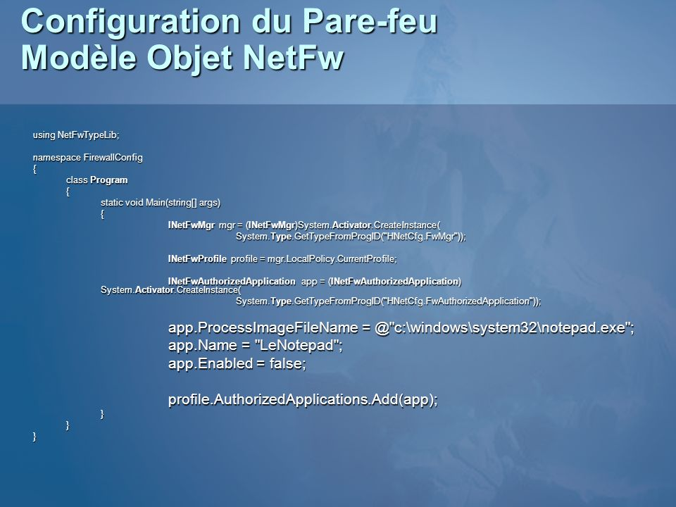 Configuration du Pare-feu Modèle Objet NetFw using NetFwTypeLib; namespace FirewallConfig { class Program { static void Main(string[] args) { INetFwMgr mgr = (INetFwMgr)System.Activator.CreateInstance( System.Type.GetTypeFromProgID( HNetCfg.FwMgr )); INetFwProfile profile = mgr.LocalPolicy.CurrentProfile; INetFwAuthorizedApplication app = (INetFwAuthorizedApplication) System.Activator.CreateInstance( System.Type.GetTypeFromProgID( HNetCfg.FwAuthorizedApplication )); app.ProcessImageFileName = @ c:\windows\system32\notepad.exe ; app.Name = LeNotepad ; app.Enabled = false; profile.AuthorizedApplications.Add(app);}}}