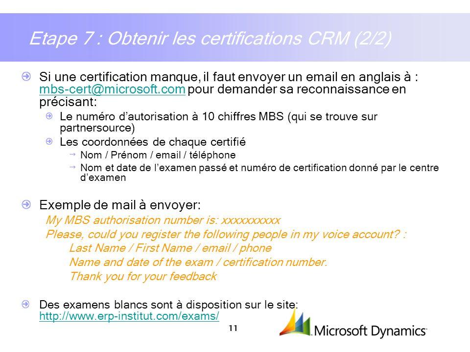 11 Etape 7 : Obtenir les certifications CRM (2/2) Si une certification manque, il faut envoyer un email en anglais à : mbs-cert@microsoft.com pour dem