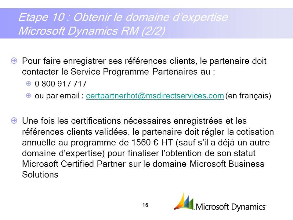 16 Etape 10 : Obtenir le domaine dexpertise Microsoft Dynamics RM (2/2) Pour faire enregistrer ses références clients, le partenaire doit contacter le
