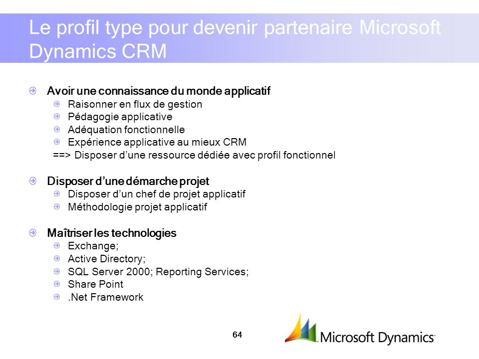 64 Le profil type pour devenir partenaire Microsoft Dynamics CRM Avoir une connaissance du monde applicatif Raisonner en flux de gestion Pédagogie applicative Adéquation fonctionnelle Expérience applicative au mieux CRM ==> Disposer dune ressource dédiée avec profil fonctionnel Disposer dune démarche projet Disposer dun chef de projet applicatif Méthodologie projet applicatif Maîtriser les technologies Exchange; Active Directory; SQL Server 2000; Reporting Services; Share Point.Net Framework