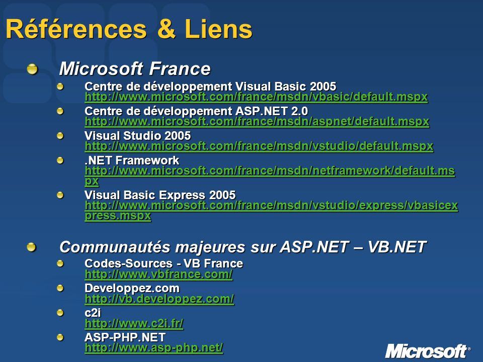 Références & Liens Microsoft France Centre de développement Visual Basic Centre de développement ASP.NET Visual Studio Framework   px   px   px Visual Basic Express press.mspx   press.mspx   press.mspx Communautés majeures sur ASP.NET – VB.NET Codes-Sources - VB France     Developpez.com     c2i     ASP-PHP.NET